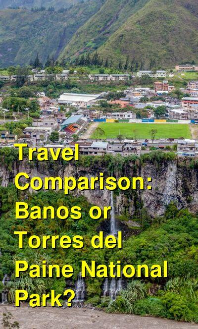 Banos vs. Torres del Paine National Park Travel Comparison