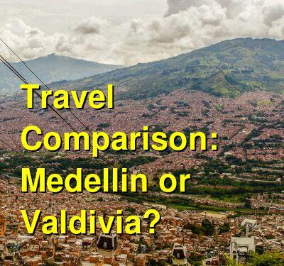 Medellin vs. Valdivia Travel Comparison