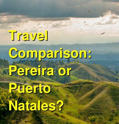 Pereira vs. Puerto Natales Travel Comparison