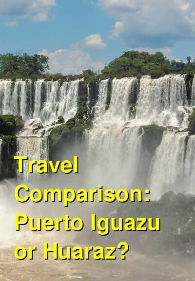 Puerto Iguazu vs. Huaraz Travel Comparison