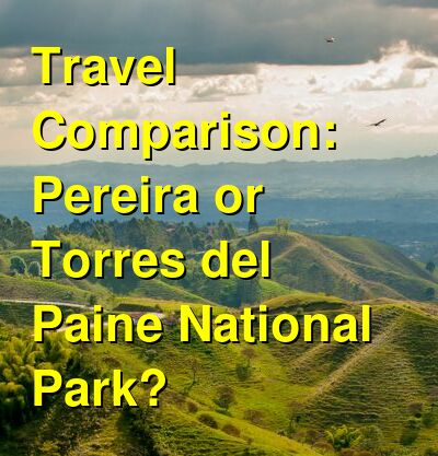 Pereira vs. Torres del Paine National Park Travel Comparison
