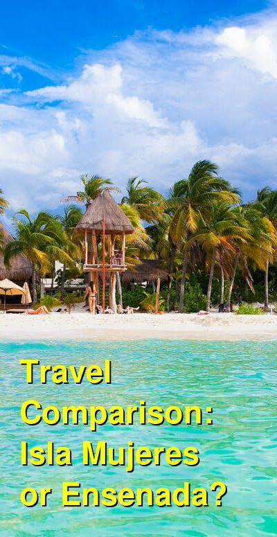 Isla Mujeres vs. Ensenada Travel Comparison