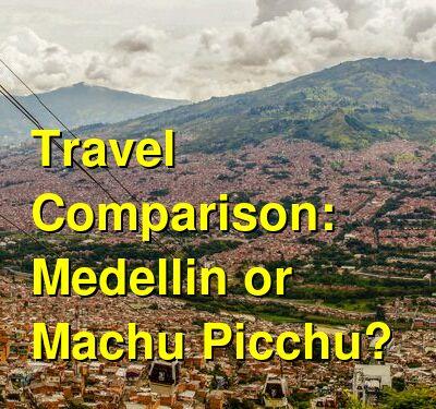Medellin vs. Machu Picchu Travel Comparison