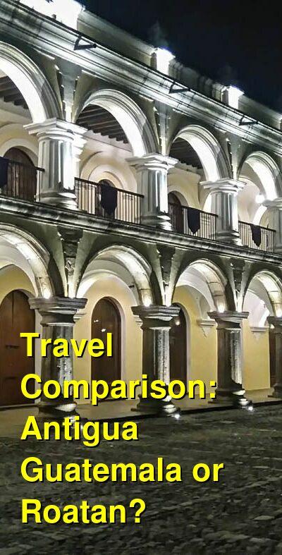 Antigua Guatemala vs. Roatan Travel Comparison
