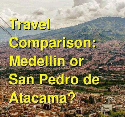 Medellin vs. San Pedro de Atacama Travel Comparison