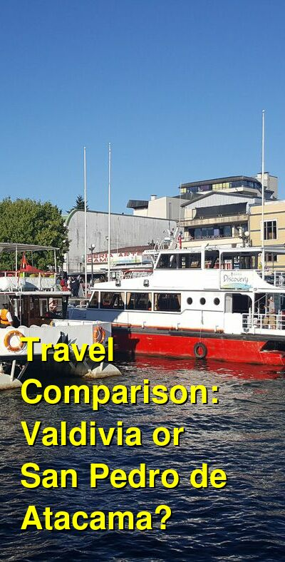 Valdivia vs. San Pedro de Atacama Travel Comparison