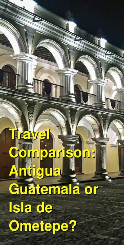 Antigua Guatemala vs. Isla de Ometepe Travel Comparison