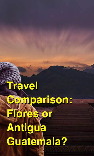 Flores vs. Antigua Guatemala Travel Comparison
