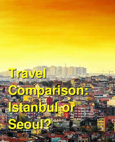 Istanbul vs. Seoul Travel Comparison