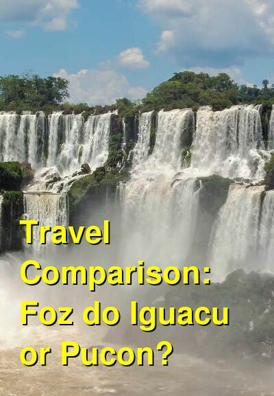 Foz do Iguacu vs. Pucon Travel Comparison