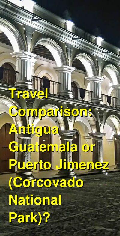 Antigua Guatemala vs. Puerto Jimenez (Corcovado National Park) Travel Comparison