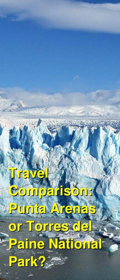 Punta Arenas vs. Torres del Paine National Park Travel Comparison