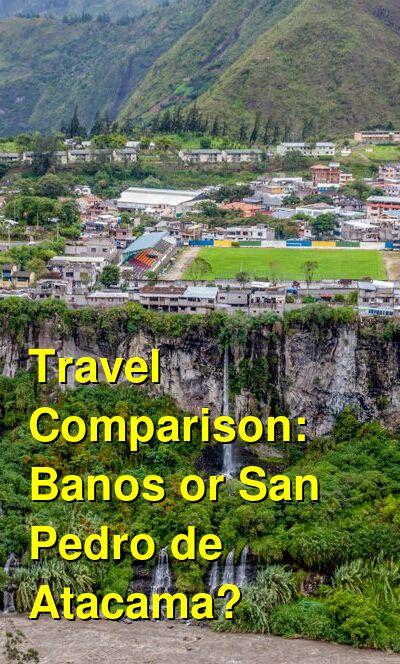 Banos vs. San Pedro de Atacama Travel Comparison